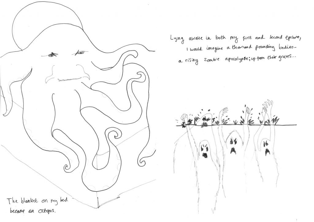 ID1: drawing of an octopus on a bed. Text reads: The blanket on my be became an octopus.  ID2: Drawing of zombies coming up through the earth. Text reads: Lying awake in both my first and second episode, I would imagine a thousand pounding bodies - a rising zombie apocalypse; up from their graves...