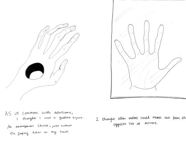 ID1: drawing of a hand with a hole in the palm. Text reads: As is common with delusions, I thought I was a godlike figure. An androgenous Christ, just without the gaping holes in my hands. ID2: drawing of a hand pressing against a mirror. Text reads: I thought other realms could reach out from the opposite side of mirrors.