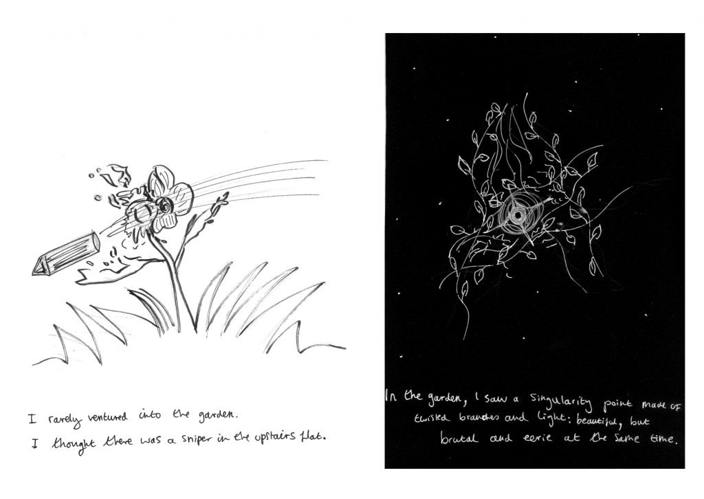 ID1: drawing of a bullet shooting through a flower causing it to come apart. Text reads: I rarely ventured into the garden. I thought there was a sniper in the upstairs flat.  ID2: drawing of a circular point surrounded by branches and leaves. Text reads: In the garden, I saw a singularity point made of twisted branches and light: beautiful, but brutal and eerie at the same time.